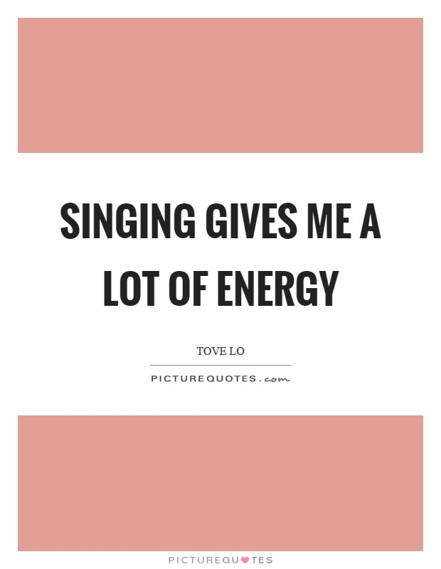 Singing gives me a lot of energy Picture Quote #1