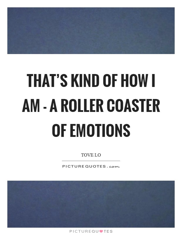 That's kind of how I am - a roller coaster of emotions Picture Quote #1