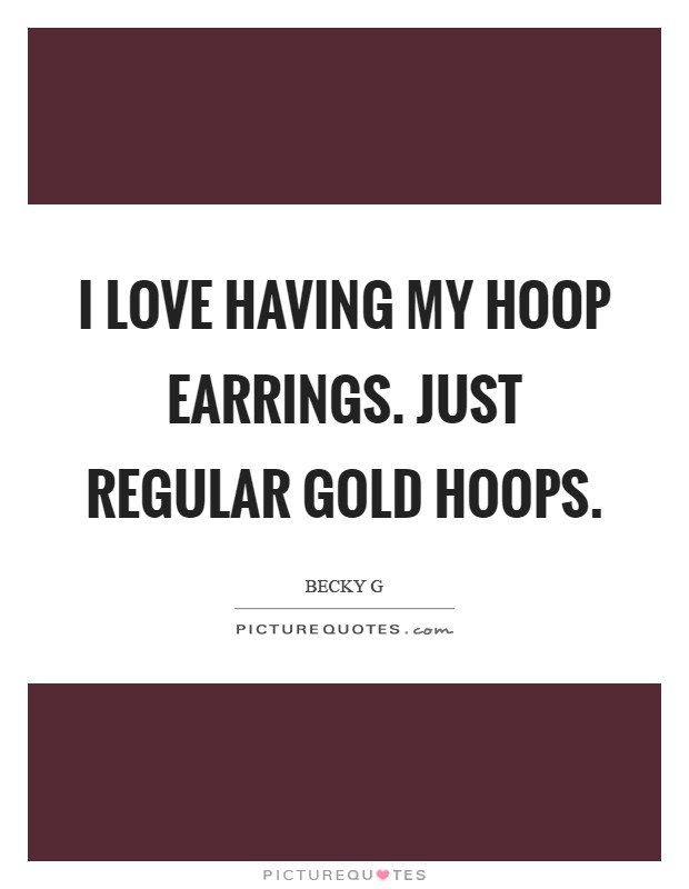 I love having my hoop earrings. Just regular gold hoops Picture Quote #1