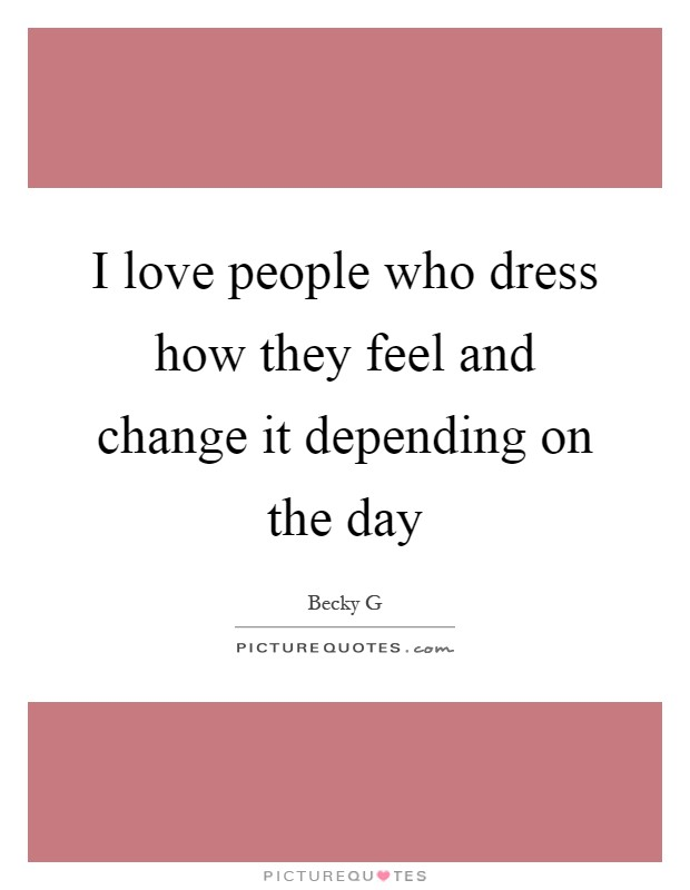 I love people who dress how they feel and change it depending on the day Picture Quote #1