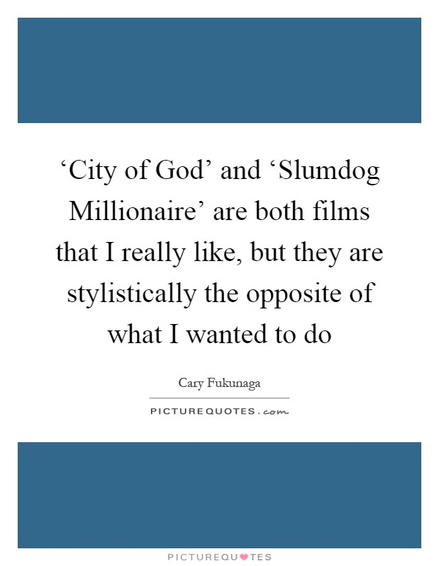 'City of God' and 'Slumdog Millionaire' are both films that I really like, but they are stylistically the opposite of what I wanted to do Picture Quote #1