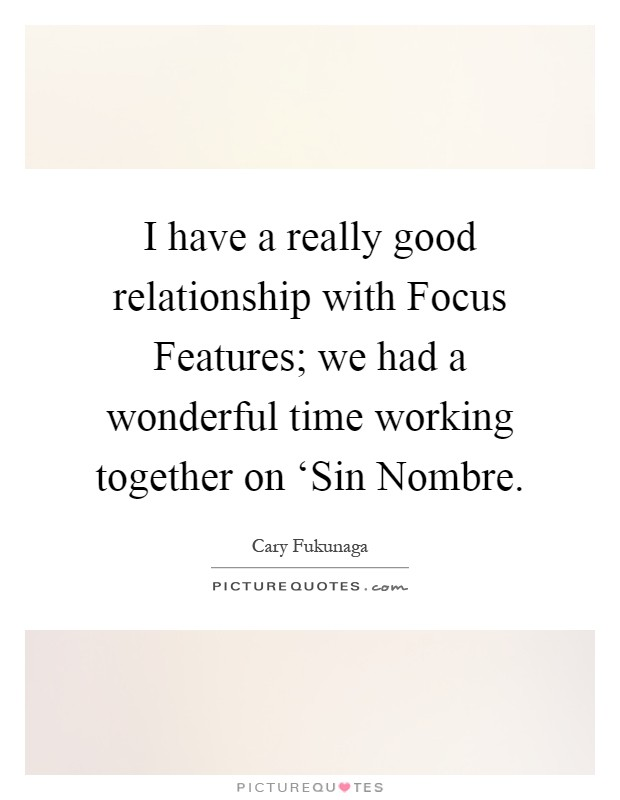 I have a really good relationship with Focus Features; we had a wonderful time working together on 'Sin Nombre Picture Quote #1
