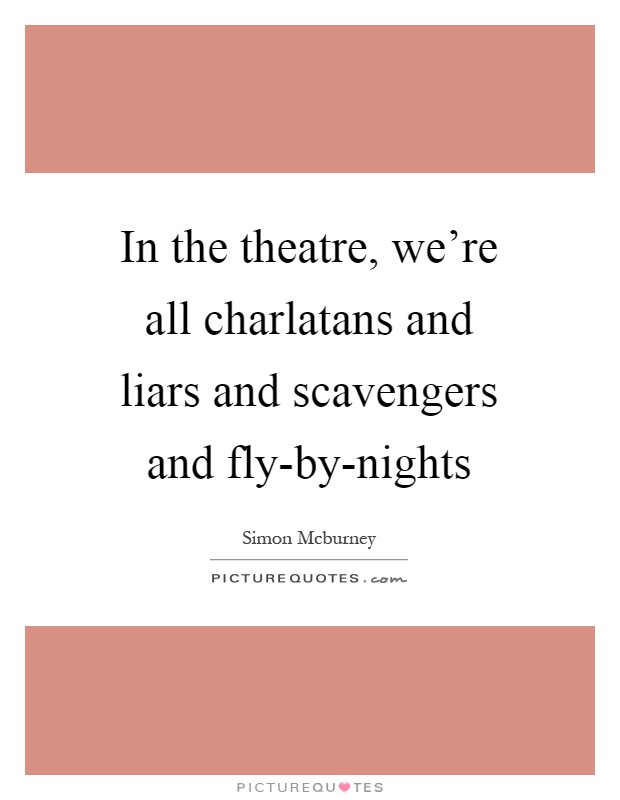 In the theatre, we're all charlatans and liars and scavengers and fly-by-nights Picture Quote #1