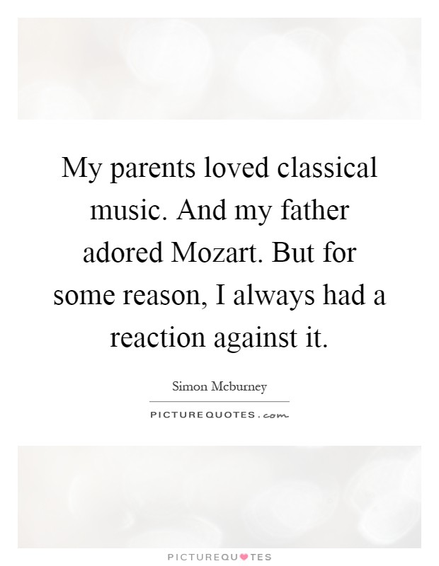 My parents loved classical music. And my father adored Mozart. But for some reason, I always had a reaction against it Picture Quote #1