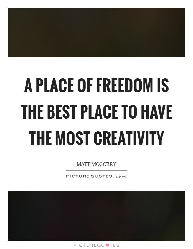 A place of freedom is the best place to have the most creativity Picture Quote #1