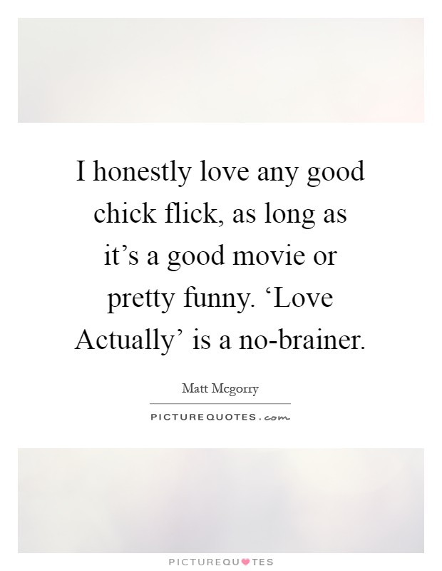 I honestly love any good chick flick, as long as it's a good movie or pretty funny. 'Love Actually' is a no-brainer Picture Quote #1