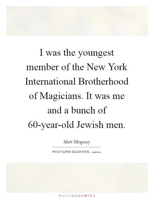 I was the youngest member of the New York International Brotherhood of Magicians. It was me and a bunch of 60-year-old Jewish men Picture Quote #1
