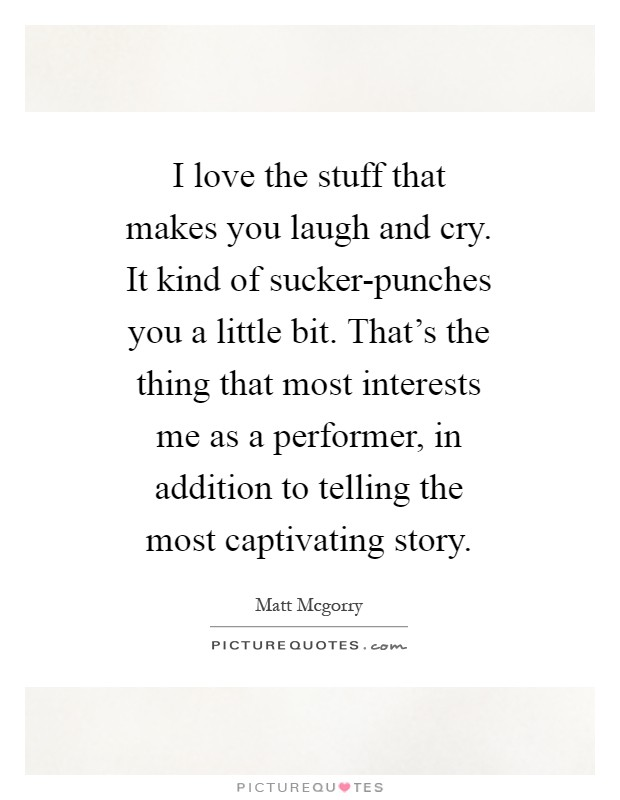 I love the stuff that makes you laugh and cry. It kind of sucker-punches you a little bit. That's the thing that most interests me as a performer, in addition to telling the most captivating story Picture Quote #1