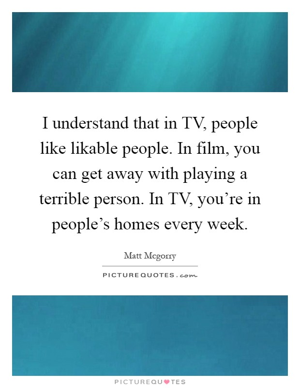 I understand that in TV, people like likable people. In film, you can get away with playing a terrible person. In TV, you're in people's homes every week Picture Quote #1
