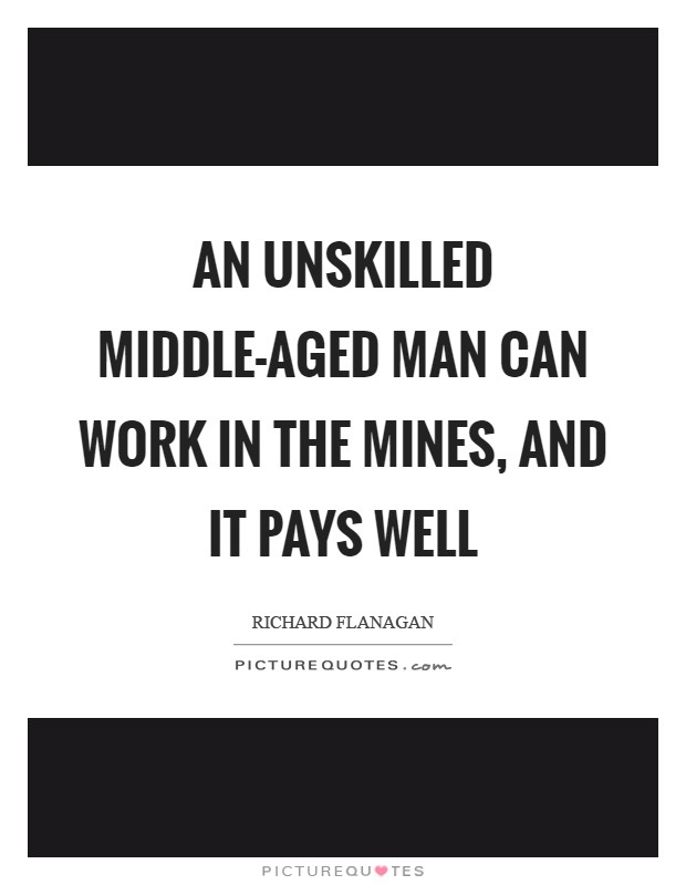 An unskilled middle-aged man can work in the mines, and it pays well Picture Quote #1