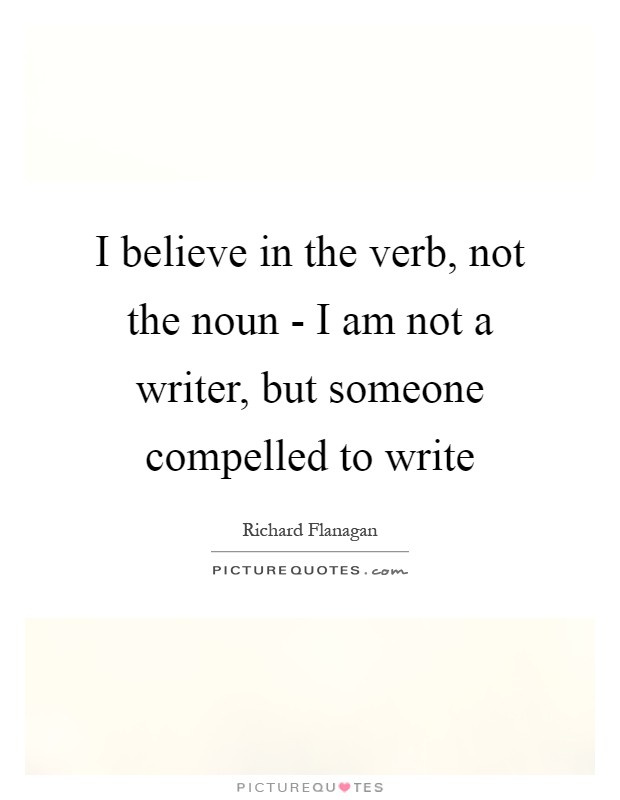 I believe in the verb, not the noun - I am not a writer, but someone compelled to write Picture Quote #1