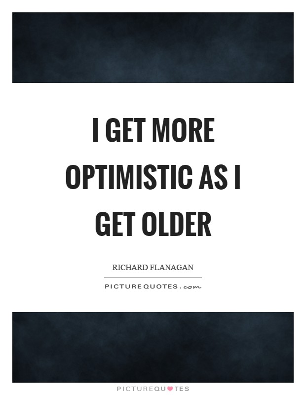 I get more optimistic as I get older Picture Quote #1