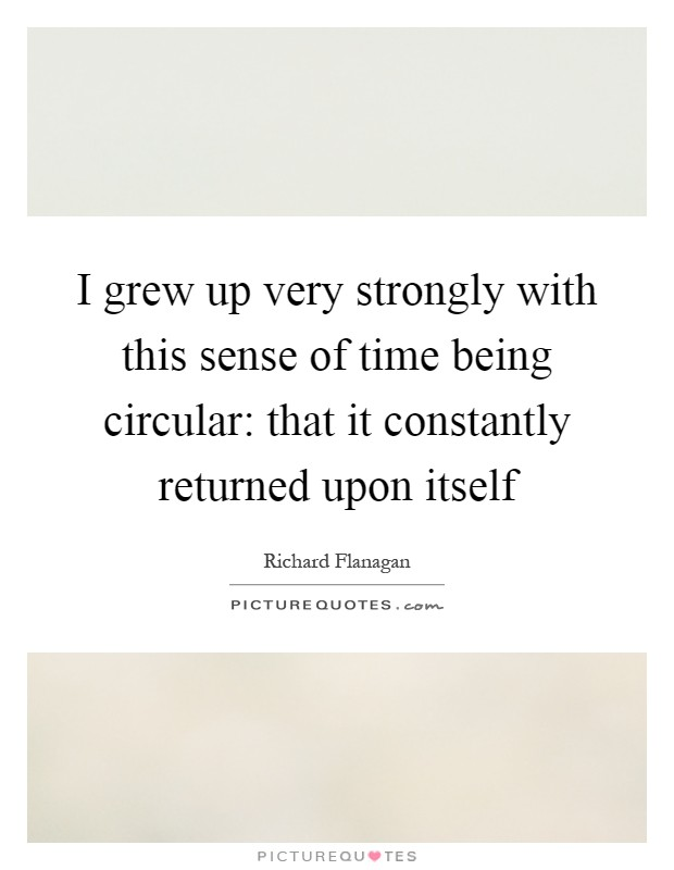 I grew up very strongly with this sense of time being circular: that it constantly returned upon itself Picture Quote #1