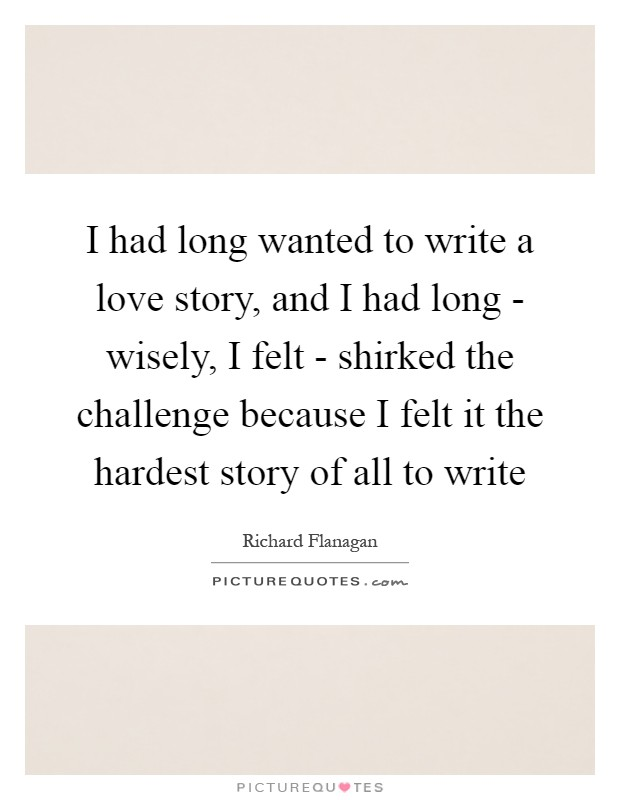 I had long wanted to write a love story, and I had long - wisely, I felt - shirked the challenge because I felt it the hardest story of all to write Picture Quote #1