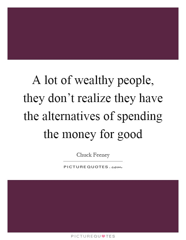 A lot of wealthy people, they don't realize they have the alternatives of spending the money for good Picture Quote #1