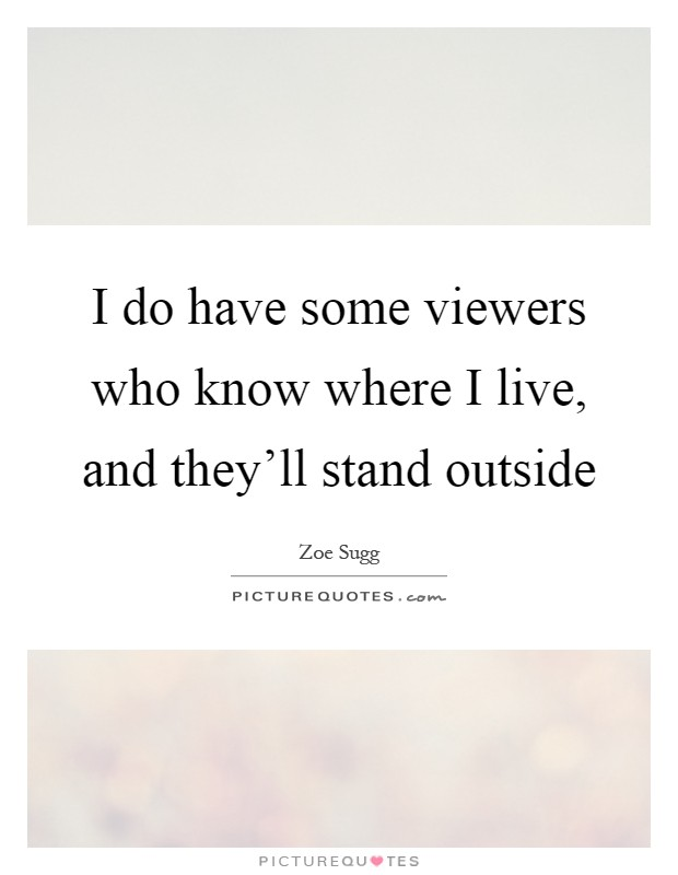 I do have some viewers who know where I live, and they'll stand outside Picture Quote #1