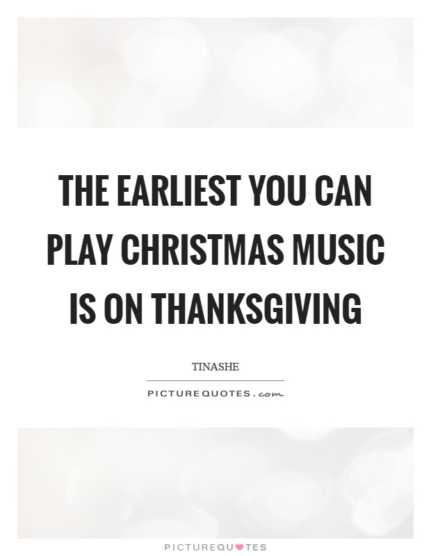 Play Christmas Music.The Earliest You Can Play Christmas Music Is On Thanksgiving