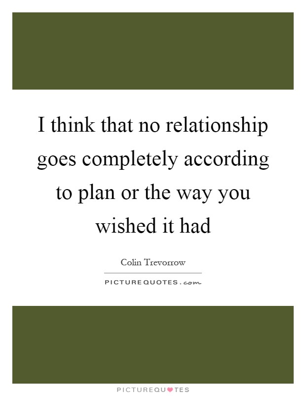 I think that no relationship goes completely according to plan or the way you wished it had Picture Quote #1