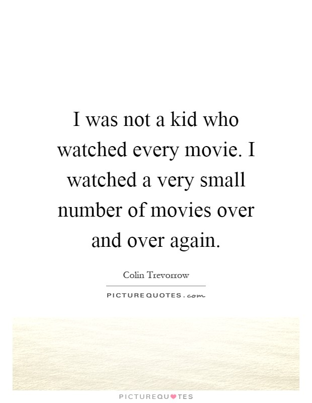 I was not a kid who watched every movie. I watched a very small number of movies over and over again Picture Quote #1