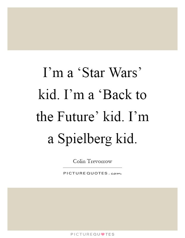 I'm a 'Star Wars' kid. I'm a 'Back to the Future' kid. I'm a Spielberg kid Picture Quote #1