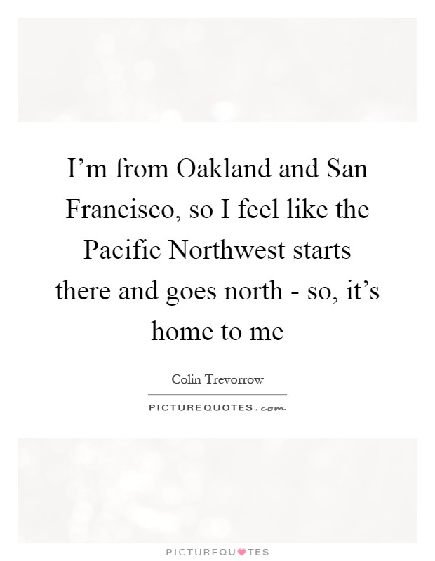 I'm from Oakland and San Francisco, so I feel like the Pacific Northwest starts there and goes north - so, it's home to me Picture Quote #1