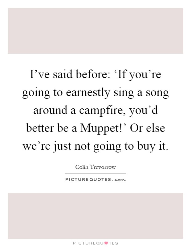 I've said before: 'If you're going to earnestly sing a song around a campfire, you'd better be a Muppet!' Or else we're just not going to buy it Picture Quote #1