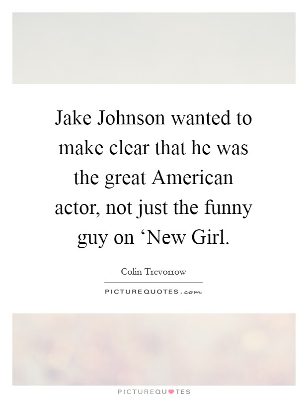 Jake Johnson wanted to make clear that he was the great American actor, not just the funny guy on 'New Girl Picture Quote #1