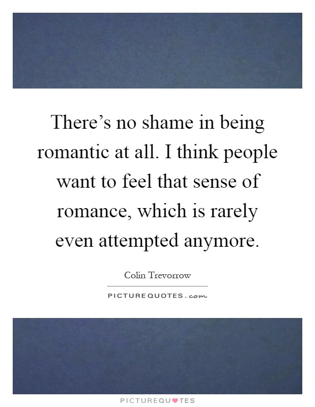 There's no shame in being romantic at all. I think people want to feel that sense of romance, which is rarely even attempted anymore Picture Quote #1