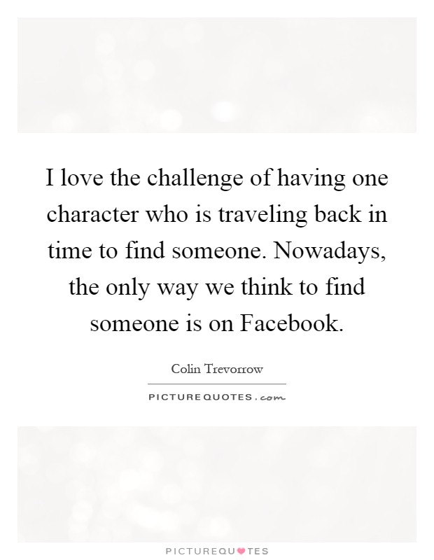 I love the challenge of having one character who is traveling back in time to find someone. Nowadays, the only way we think to find someone is on Facebook Picture Quote #1