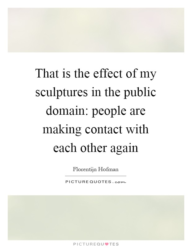 That is the effect of my sculptures in the public domain: people are making contact with each other again Picture Quote #1