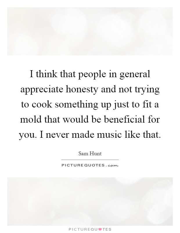 I think that people in general appreciate honesty and not trying to cook something up just to fit a mold that would be beneficial for you. I never made music like that Picture Quote #1