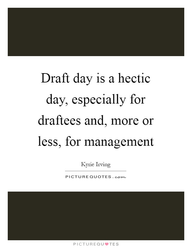 Draft day is a hectic day, especially for draftees and, more or less, for management Picture Quote #1