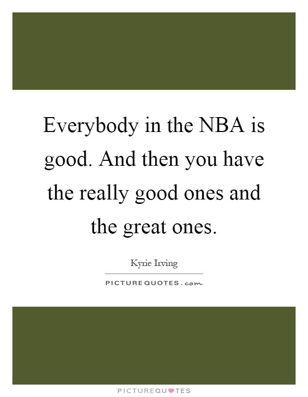 Everybody in the NBA is good. And then you have the really good ones and the great ones Picture Quote #1