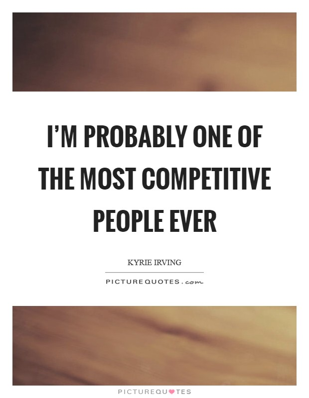 I'm probably one of the most competitive people ever | Picture Quotes