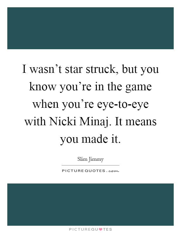 I wasn't star struck, but you know you're in the game when you're eye-to-eye with Nicki Minaj. It means you made it Picture Quote #1