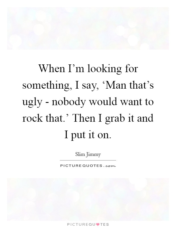 Looking For A Good Man Quotes: When I'm Looking For Something, I Say, 'Man That's Ugly