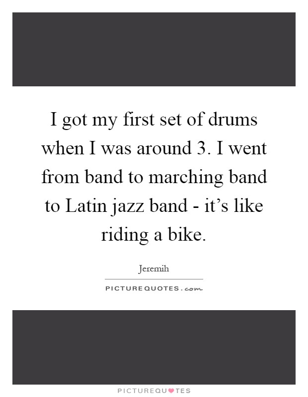 I got my first set of drums when I was around 3. I went from band to marching band to Latin jazz band - it's like riding a bike Picture Quote #1