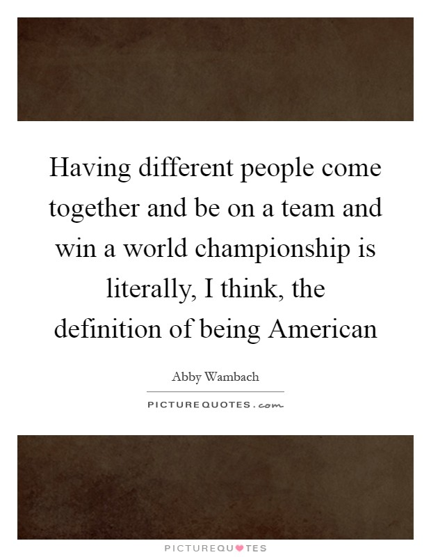 Having different people come together and be on a team and win a world championship is literally, I think, the definition of being American Picture Quote #1
