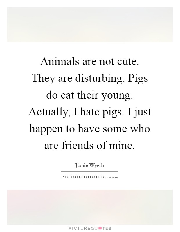 Animals are not cute. They are disturbing. Pigs do eat their young. Actually, I hate pigs. I just happen to have some who are friends of mine Picture Quote #1