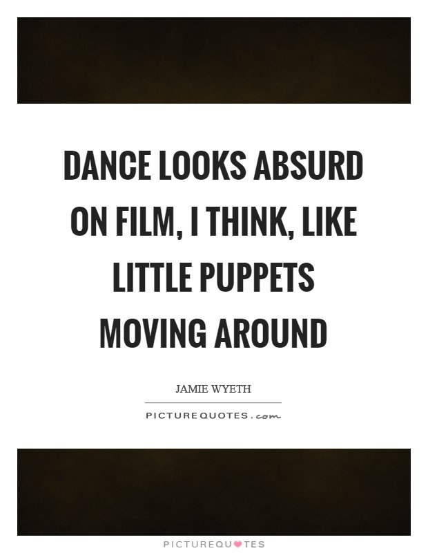 Dance looks absurd on film, I think, like little puppets moving around Picture Quote #1