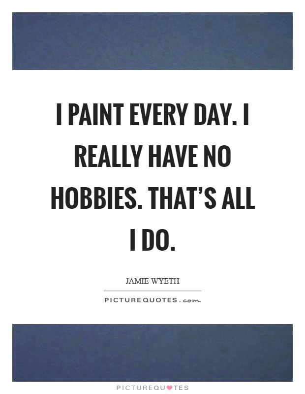 I paint every day. I really have no hobbies. That's all I do Picture Quote #1