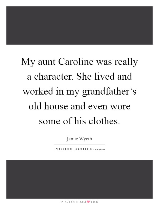 My aunt Caroline was really a character. She lived and worked in my grandfather's old house and even wore some of his clothes Picture Quote #1