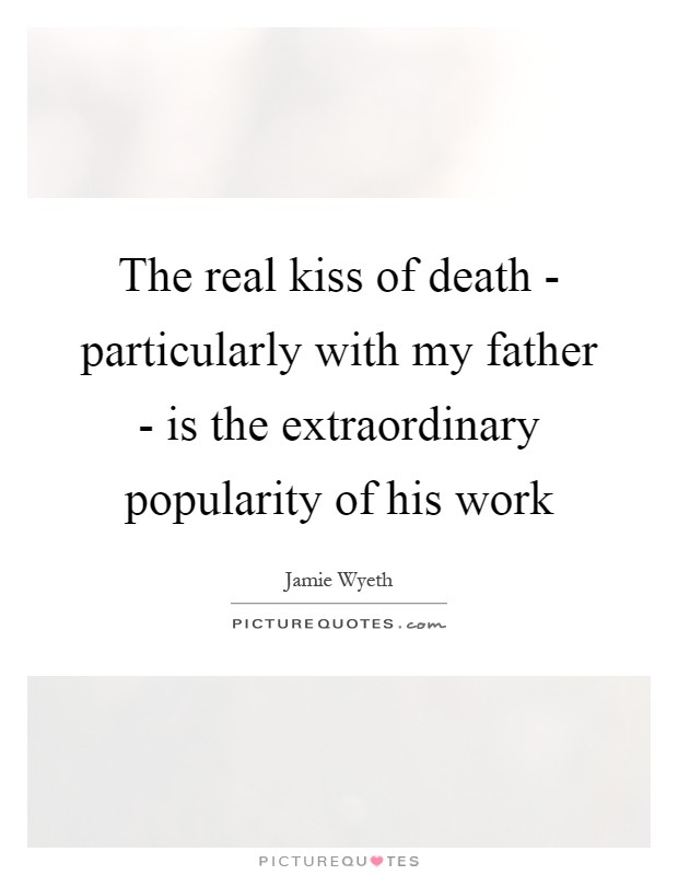 The real kiss of death - particularly with my father - is the extraordinary popularity of his work Picture Quote #1