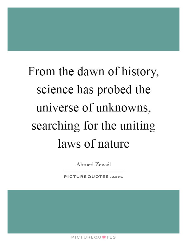 From the dawn of history, science has probed the universe of unknowns, searching for the uniting laws of nature Picture Quote #1