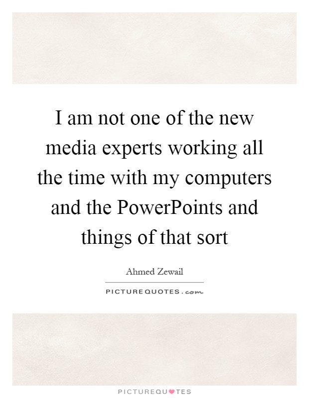 I am not one of the new media experts working all the time with my computers and the PowerPoints and things of that sort Picture Quote #1