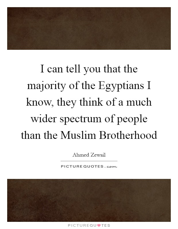 I can tell you that the majority of the Egyptians I know, they think of a much wider spectrum of people than the Muslim Brotherhood Picture Quote #1