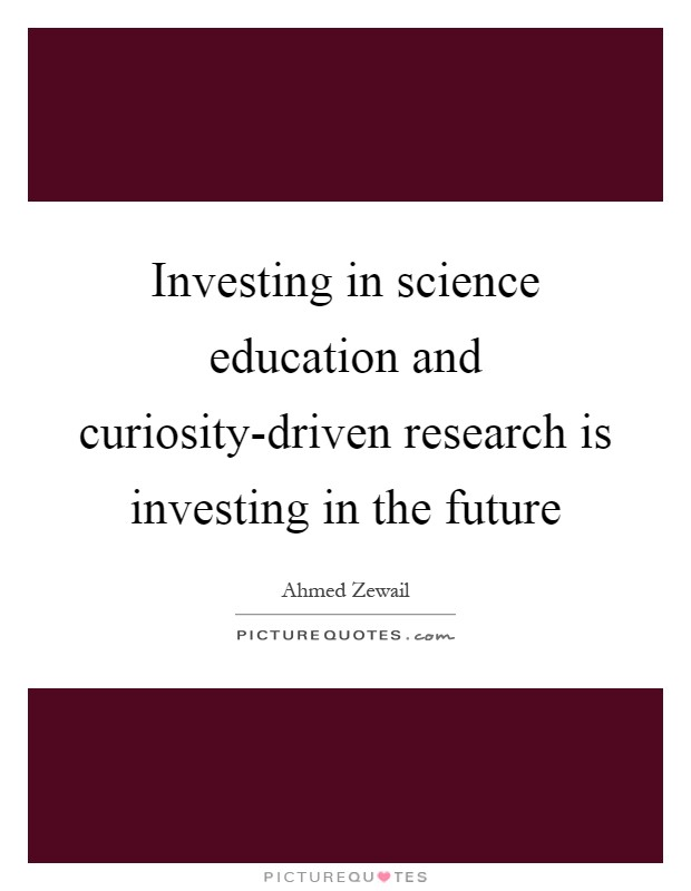 Investing in science education and curiosity-driven research is investing in the future Picture Quote #1