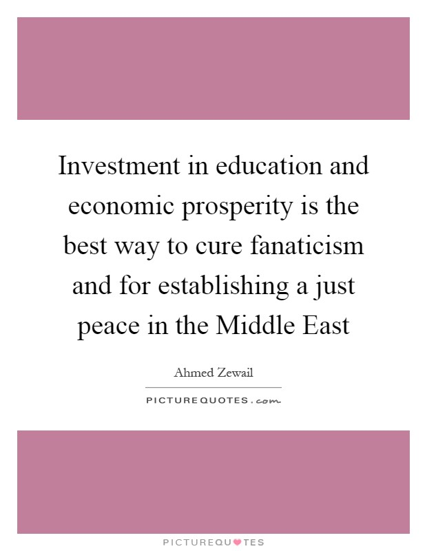 Investment in education and economic prosperity is the best way to cure fanaticism and for establishing a just peace in the Middle East Picture Quote #1