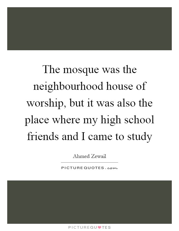 Quotes For My Highschool Friends : The mosque was neighbourhood house of worship but it