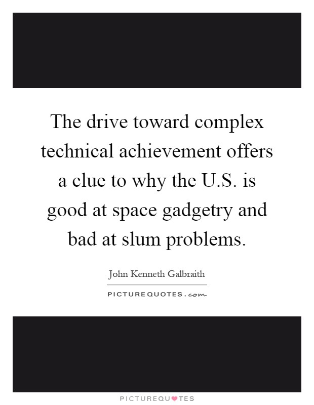 The drive toward complex technical achievement offers a clue to why the U.S. is good at space gadgetry and bad at slum problems Picture Quote #1